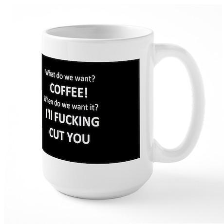 What do we want? Coffee. Large Mug