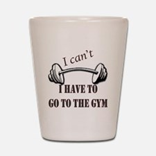 I cant, I have to go to the gym Shot Glass