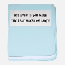 Not even if you were the last Mayan on earth baby