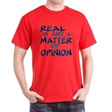 Real Is Matter of Opinion T-Shirt