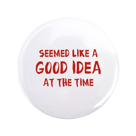 """Seemed like a good idea at the time 3.5"""" Button (1"""