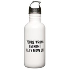 You're Wrong. I'm Rright. Let's Move On. Water Bottle