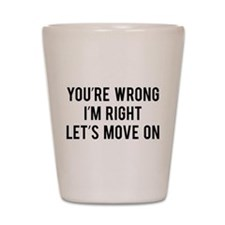 You're Wrong. I'm Rright. Let's Move On. Shot Glas