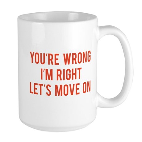 You're Wrong. I'm Rright. Let's Move On. Large Mug