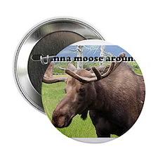 "Wanna moose around? Alaskan moose 2.25"" Button"