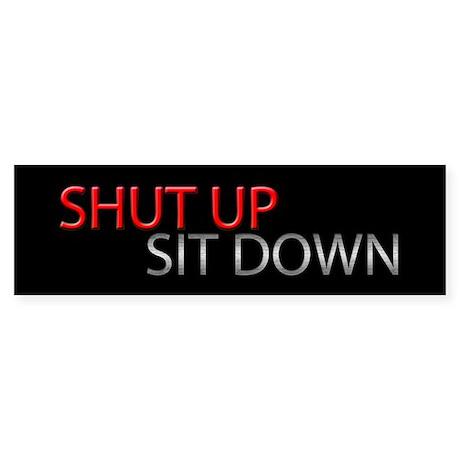 Shut Up Sit Down Bumper Sticker