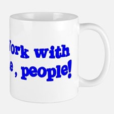 Work with me, people! Mug