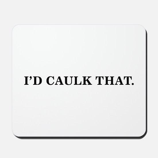 I'D CAULK THAT -  Mousepad