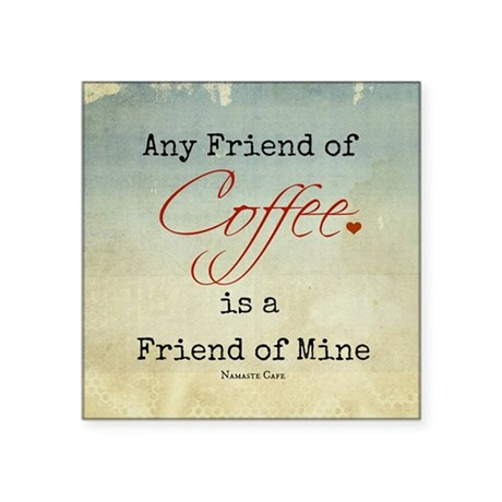 Any Friend of Coffee, is a Friend of Mine Square S