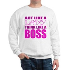 Act like a LADY, Think like a BOSS Sweatshirt