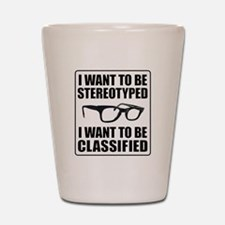 I WANT TO BE STEREOTYPED / CLASSIFIED Shot Glass