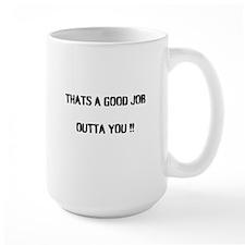 THAT'S A GOOD JOB OUTTA YOU !! Mug