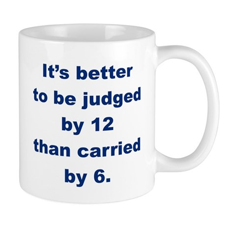 ITS BETTER TO BE JUDGED BY 12 THAN CARRIED BY 6 m