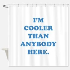 I'm Cooler Than Anybody Here Shower Curtain