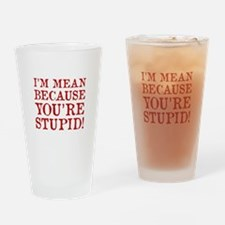 I'm mean because you're stupid! Drinking Glass