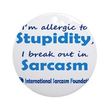 Im allergic to Stupidity, I break out in Sarcasm O