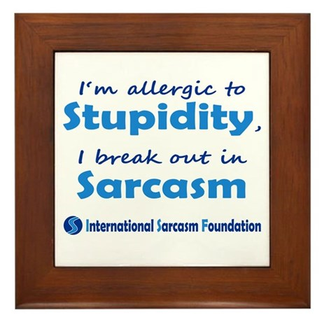 Im allergic to Stupidity, I break out in Sarcasm F
