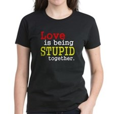 Love is being stupid together Tee