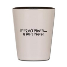 If I cant Find it...It Aint There! Shot Glass