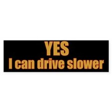 Yes I Can Drive Slower Bumper Sticker