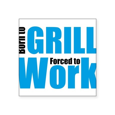 "Born to grill forced to work Square Sticker 3"" x 3"