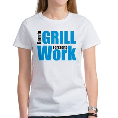 Born to grill forced to work Women's T-Shirt