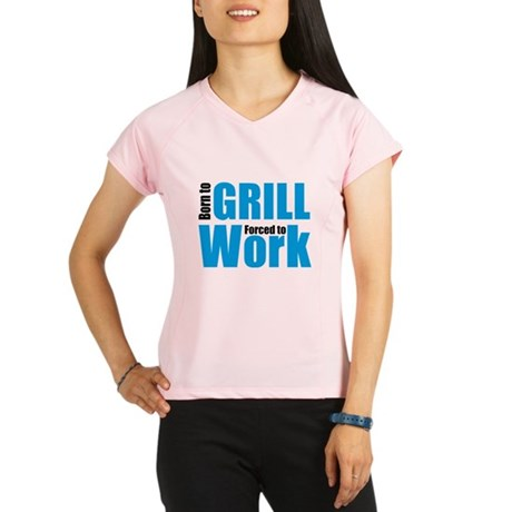 Born to grill forced to work Performance Dry T-Shi