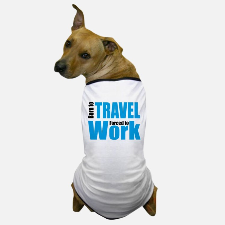 Born to travel forced to work Dog T-Shirt