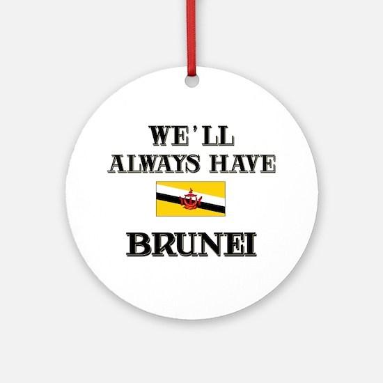 We Will Always Have Brunei Ornament (Round)