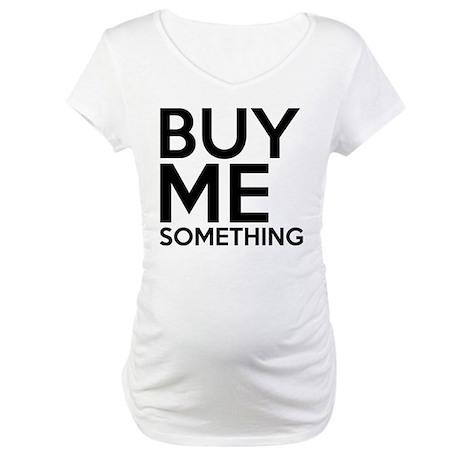 Buy Me Something Maternity T-Shirt