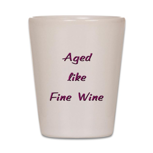 Aged Like Fine Wine Shot Glass By IronicConcepts