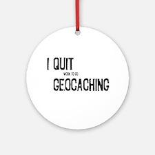 I Quit Geocaching Ornament (Round)