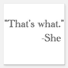 """That's what,"" she said. Square Car Magnet 3"" x 3"""