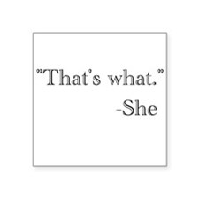 """That's what,"" she said. Square Sticker 3"" x 3"""