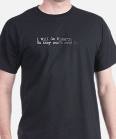I Will Go Hungry, So they won't need to... T-Shirt