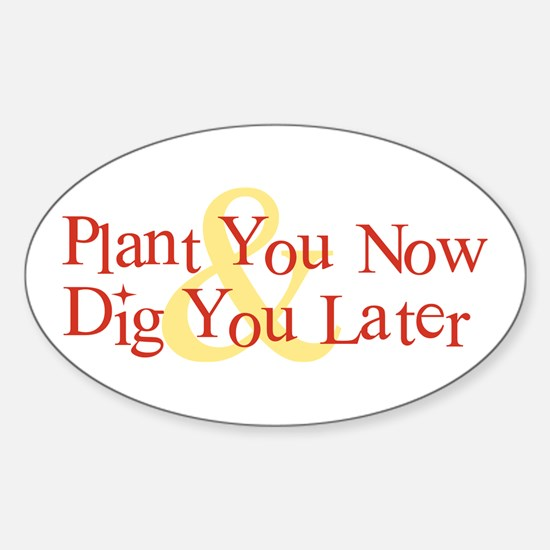 Plant You Now & Dig You Later Oval Decal
