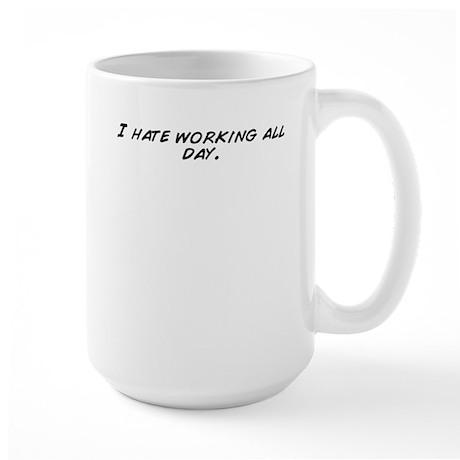 I hate working all day. Mugs