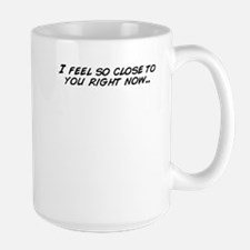 I feel so close to you right now.. Mugs