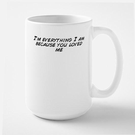 I'm everything I am because you loved me Mugs