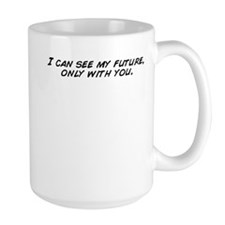 I can see my future, only with you. Mugs