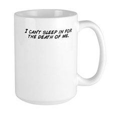 I can't sleep in for the death of me. Mugs