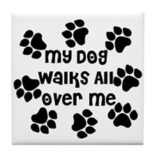 My Dog Walks All Over Me Tile Coaster