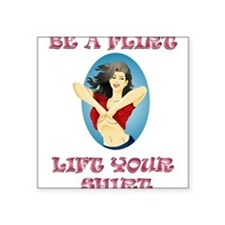 "BE A FLIRT, LIFT YOUR SHIRT Square Sticker 3"" x 3"""