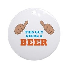 This Guy Needs a Beer Ornament (Round)