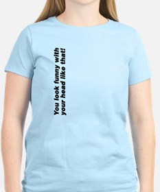 Your head looks funny T-Shirt