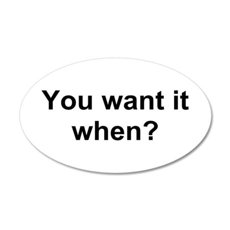 TEXT You want it when.png 35x21 Oval Wall Decal