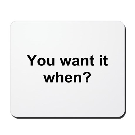 TEXT You want it when.png Mousepad