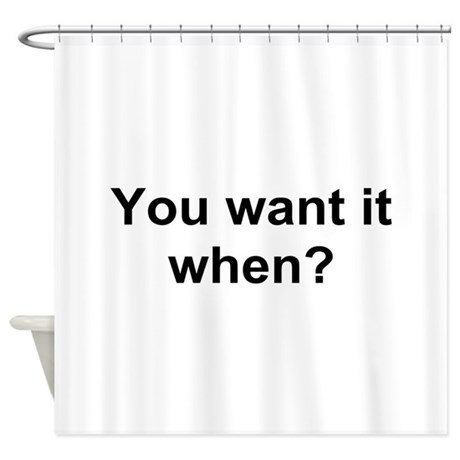 TEXT You want it when.png Shower Curtain