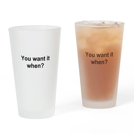 TEXT You want it when.png Drinking Glass