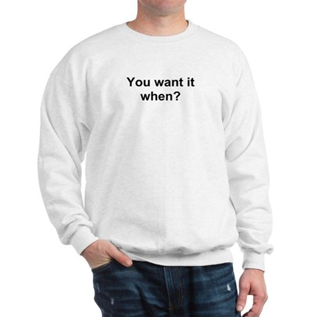 TEXT You want it when.png Sweatshirt
